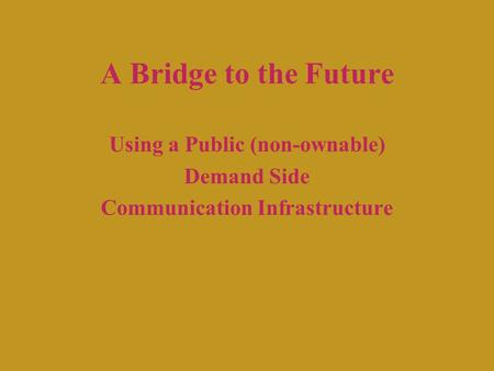 A Bridge to the Future Using a Public (non-ownable) Demand Side Communication Infrastructure.