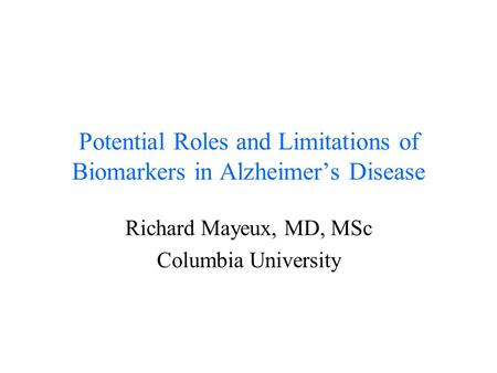 Potential Roles and Limitations of Biomarkers in Alzheimer's Disease Richard Mayeux, MD, MSc Columbia University.