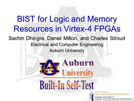 BIST for Logic and Memory Resources in Virtex-4 FPGAs Sachin Dhingra, Daniel Milton, and Charles Stroud Electrical and Computer Engineering Auburn University.