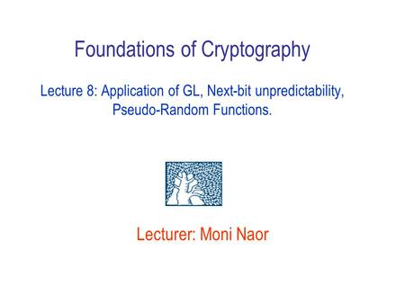Foundations of Cryptography Lecture 8: Application of GL, Next-bit unpredictability, Pseudo-Random Functions. Lecturer: Moni Naor Announce home )deadline.