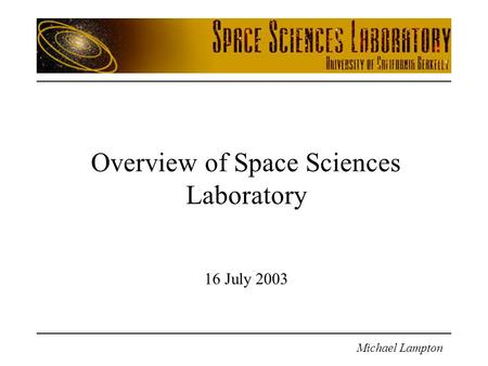 Michael Lampton Overview of Space Sciences Laboratory 16 July 2003.