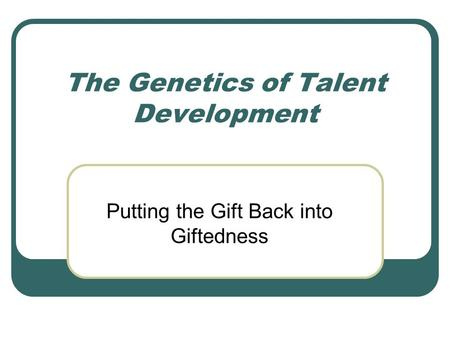 The Genetics of Talent Development Putting the Gift Back into Giftedness.