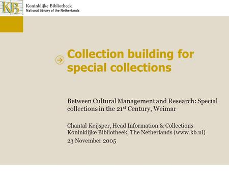 Collection building for special collections Between Cultural Management and Research: Special collections in the 21 st Century, Weimar Chantal Keijsper,