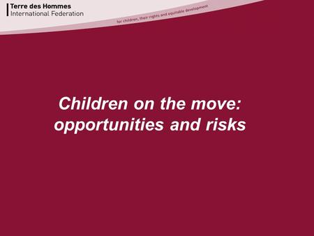Www.terredeshommes.org Children on the move: opportunities and risks.