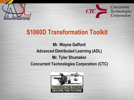 S1000D Transformation Toolkit Mr. Wayne Gafford Advanced Distributed Learning (ADL) Mr. Tyler Shumaker Concurrent Technologies Corporation (CTC)