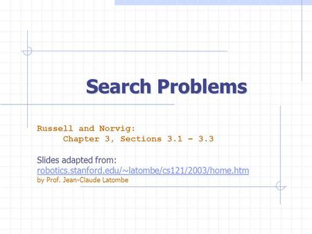 Search Problems Russell and Norvig: Chapter 3, Sections 3.1 – 3.3 Slides adapted from: robotics.stanford.edu/~latombe/cs121/2003/home.htm by Prof. Jean-Claude.