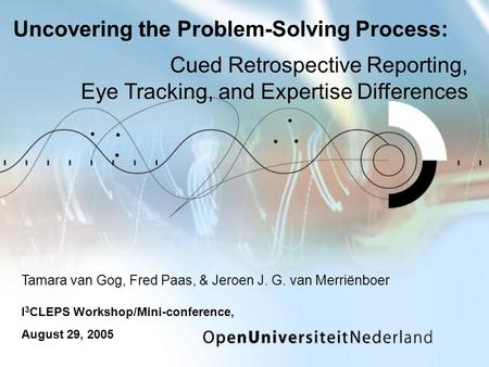 Uncovering the Problem-Solving Process: Tamara van Gog, Fred Paas, & Jeroen J. G. van Merriënboer I 3 CLEPS Workshop/Mini-conference, August 29, 2005 Cued.