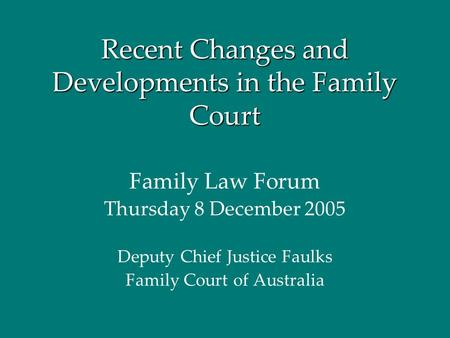 Recent Changes and Developments in the Family Court Family Law Forum Thursday 8 December 2005 Deputy Chief Justice Faulks Family Court of Australia.