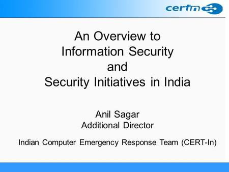 An Overview to Information Security and Security Initiatives in India Anil Sagar Additional Director Indian Computer Emergency Response Team (CERT-In)