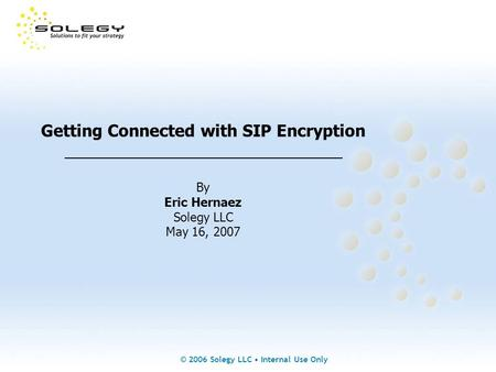 © 2006 Solegy LLC Internal Use Only Getting Connected with SIP Encryption _______________________________ By Eric Hernaez Solegy LLC May 16, 2007.