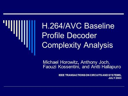 H.264/AVC Baseline Profile Decoder Complexity Analysis Michael Horowitz, Anthony Joch, Faouzi Kossentini, and Antti Hallapuro IEEE TRANSACTIONS ON CIRCUITS.
