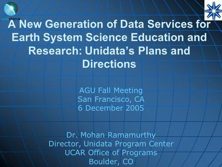 A New Generation of Data Services for Earth System Science Education and Research: Unidata's Plans and Directions AGU Fall Meeting San Francisco, CA 6.