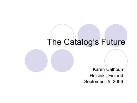The Catalog's Future Karen Calhoun Helsinki, Finland September 5, 2006.