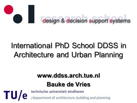 International PhD School DDSS in Architecture and Urban Planning www.ddss.arch.tue.nl Bauke de Vries www.ddss.arch.tue.nl Bauke de Vries.