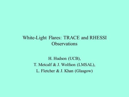 White-Light Flares: TRACE and RHESSI Observations H. Hudson (UCB), T. Metcalf & J. Wolfson (LMSAL), L. Fletcher & J. Khan (Glasgow)