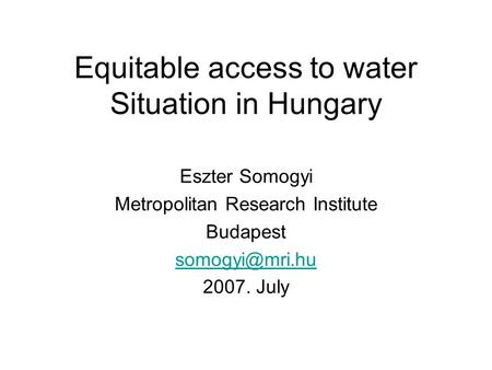 Equitable access to water Situation in Hungary Eszter Somogyi Metropolitan Research Institute Budapest 2007. July.