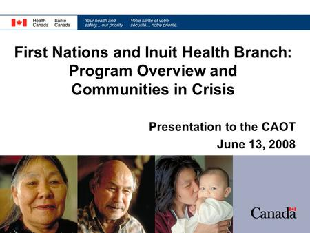 Presentation to the CAOT June 13, 2008 First Nations and Inuit Health Branch: Program Overview and Communities in Crisis.