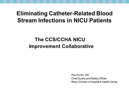 Eliminating Catheter-Related Blood Stream Infections in NICU Patients The CCS/CCHA NICU Improvement Collaborative Paul Kurtin, MD Chief Quality and Safety.
