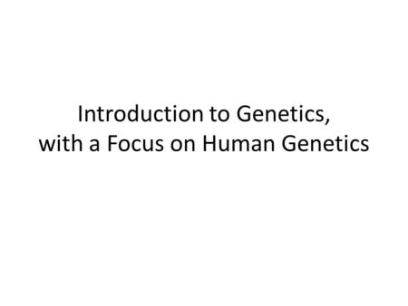 Introduction to Genetics, with a Focus on Human Genetics.