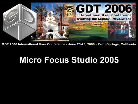 Micro Focus Studio 2005. Micro Focus Studio Doug Evans GDT 2006 International User Conference: Evolving the Legacy – Revolutions June 25 - 28  Palm Springs,
