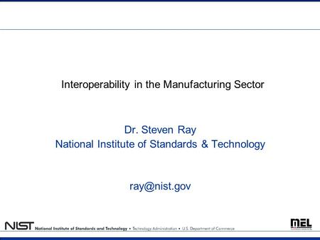 Interoperability in the Manufacturing Sector Dr. Steven Ray National Institute of Standards & Technology