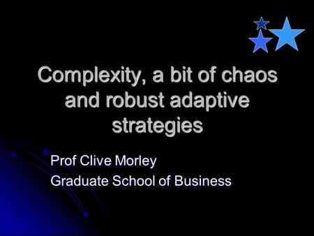 Complexity, a bit of chaos and robust adaptive strategies Prof Clive Morley Graduate School of Business.