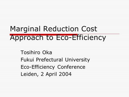 Marginal Reduction Cost Approach to Eco-Efficiency Tosihiro Oka Fukui Prefectural University Eco-Efficiency Conference Leiden, 2 April 2004.
