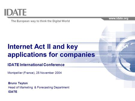The European way to think the Digital World www.idate.org 1 Internet Act II and key applications for companies IDATE International Conference Montpellier.