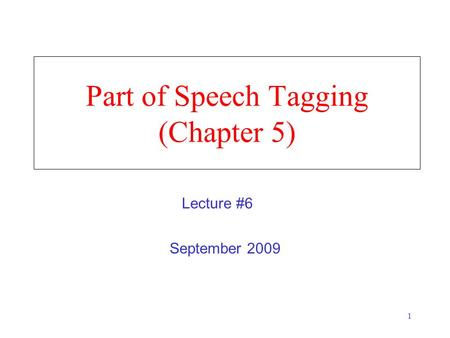 1 Part of Speech Tagging (Chapter 5) September 2009 Lecture #6.