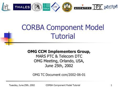 Tuesday, June 25th, 2002CORBA Component Model Tutorial1 OMG CCM Implementers Group, MARS PTC & Telecom DTC OMG Meeting, Orlando, USA, June 25th, 2002 OMG.