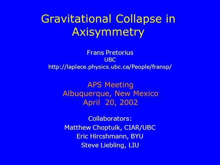 Gravitational Collapse in Axisymmetry Collaborators: Matthew Choptuik, CIAR/UBC Eric Hircshmann, BYU Steve Liebling, LIU APS Meeting Albuquerque, New Mexico.