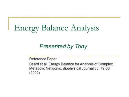 Energy Balance Analysis Reference Paper: Beard et al. Energy Balance for Analysis of Complex Metabolic Networks. Biophysical Journal 83, 79-86 (2002) Presented.