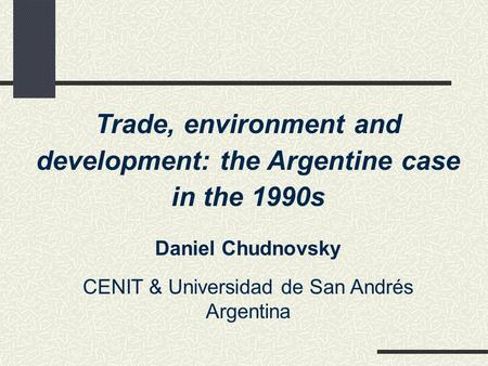 Trade, environment and development: the Argentine case in the 1990s Daniel Chudnovsky CENIT & Universidad de San Andrés Argentina.