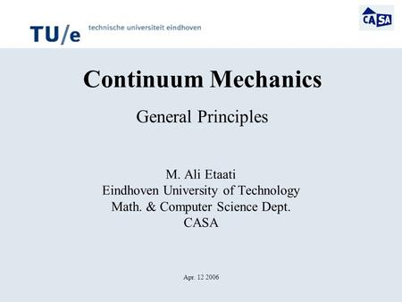 Continuum Mechanics General Principles M. Ali Etaati Eindhoven University of Technology Math. & Computer Science Dept. CASA Apr. 12 2006.