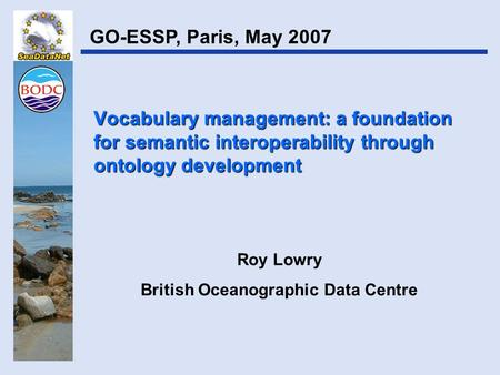 Vocabulary management: a foundation for semantic interoperability through ontology development Roy Lowry British Oceanographic Data Centre GO-ESSP, Paris,