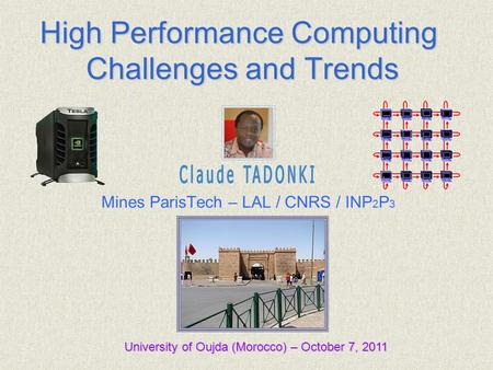 Claude TADONKI Mines ParisTech – LAL / CNRS / INP 2 P 3 University of Oujda (Morocco) – October 7, 2011 High Performance Computing Challenges and Trends.