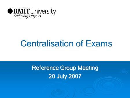 Centralisation of Exams Centralisation of Exams Reference Group Meeting 20 July 2007.