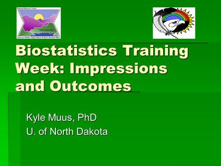 Biostatistics Training Week: Impressions and Outcomes Kyle Muus, PhD U. of North Dakota.