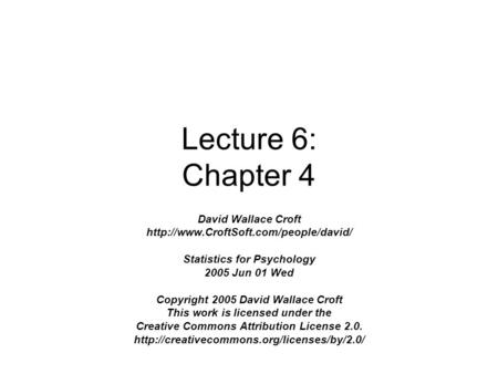 Lecture 6: Chapter 4 David Wallace Croft  Statistics for Psychology 2005 Jun 01 Wed Copyright 2005 David Wallace.