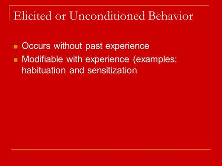Elicited or Unconditioned Behavior Occurs without past experience Modifiable with experience (examples: habituation and sensitization.