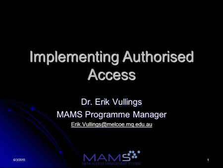 16/3/2015 META ACCESS MANAGEMENT SYSTEM Implementing Authorised Access Dr. Erik Vullings MAMS Programme Manager