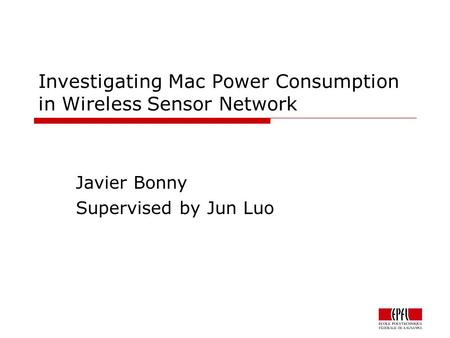 Investigating Mac Power Consumption in Wireless Sensor Network Javier Bonny Supervised by Jun Luo.