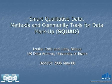 Smart Qualitative Data: Methods and Community Tools for Data Mark-Up (SQUAD) Louise Corti and Libby Bishop UK Data Archive, University of Essex IASSIST.
