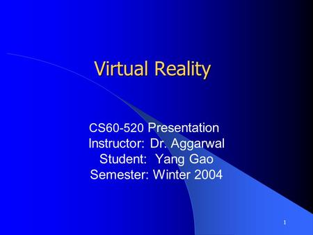 1 Virtual Reality CS60-520 Presentation Instructor: Dr. Aggarwal Student: Yang Gao Semester: Winter 2004.