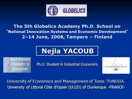 The 5th Globelics Academy Ph.D. School on ' National Innovation Systems and Economic Development ' 2–14 June, 2008, Tampere – Finland Nejla YACOUB Nejla.