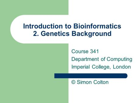 Introduction to Bioinformatics 2. Genetics Background Course 341 Department of Computing Imperial College, London © Simon Colton.