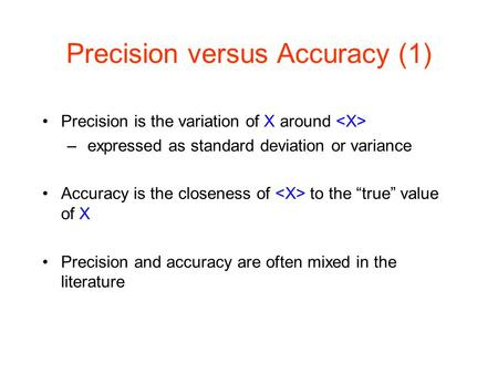 Precision versus Accuracy (1) Precision is the variation of X around – expressed as standard deviation or variance Accuracy is the closeness of to the.