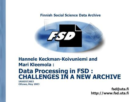 Hannele Keckman-Koivuniemi and Mari Kleemola : Data Processing in FSD : CHALLENGES IN A NEW ARCHIVE IASSIST2003 Ottawa,