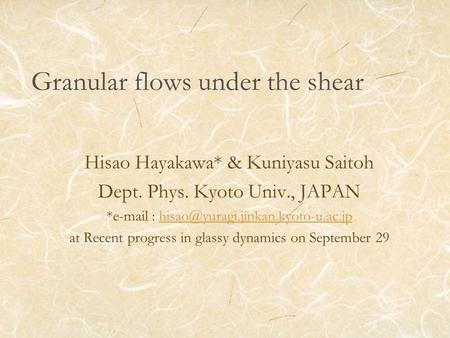 Granular flows under the shear Hisao Hayakawa* & Kuniyasu Saitoh Dept. Phys. Kyoto Univ., JAPAN *