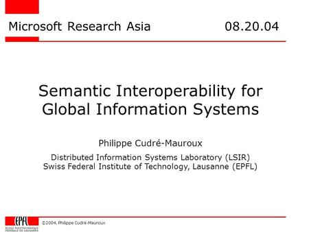 ©2004, Philippe Cudré-Mauroux Semantic Interoperability for Global Information Systems Microsoft Research Asia 08.20.04 Philippe Cudré-Mauroux Distributed.